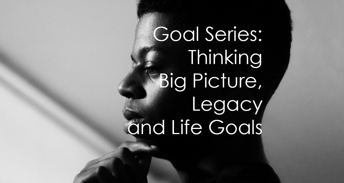 Thinking Big Picture: Legacy and Life Goals