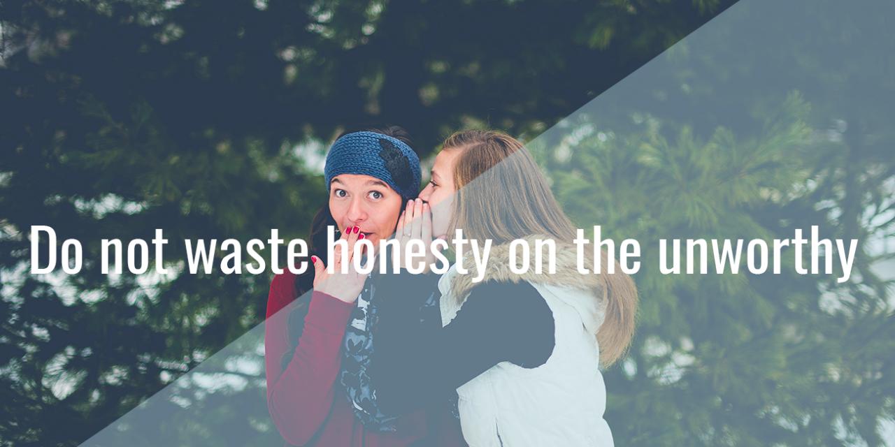 Do not waste honesty on the unworthy