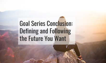 Goal Series Conclusion – Defining and Following the Future You Want