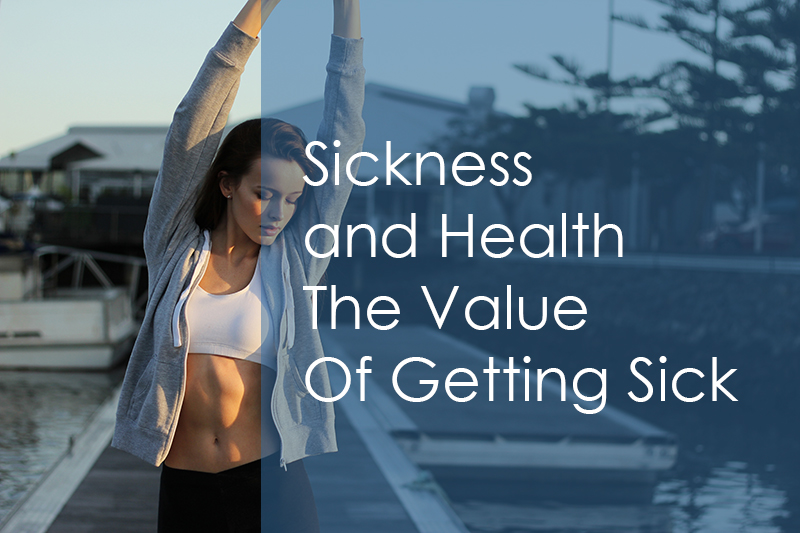 Sickness and Health – The Value Of Getting Sick