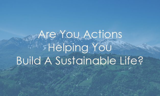Are You Actions Helping You Build a Sustainable Life?