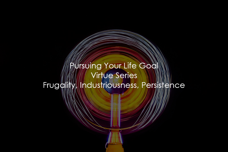 Pursuing Your Life Goal | Virtue Series | Frugality, Industriousness, Persistence