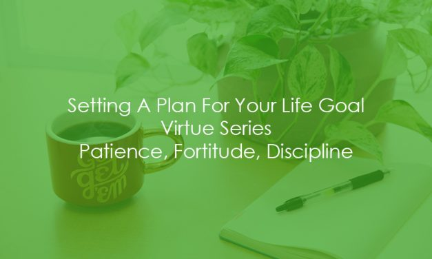 Setting A Plan For Your Life Goal | Virtue Series | Patience, Fortitude, Discipline