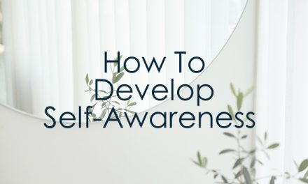 How To Develop Self-Awareness (And Why You Need To)