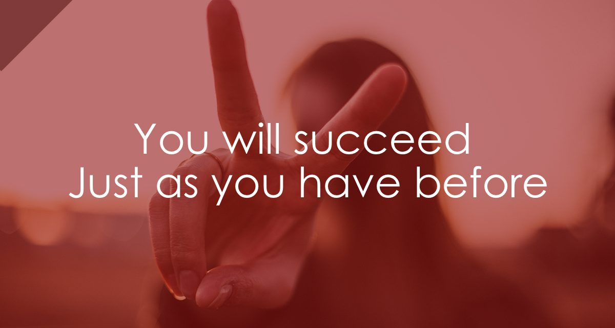 You will succeed, just as you have before