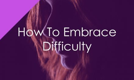 How To Embrace Difficulty