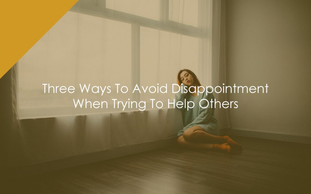 Three Ways To Avoid Disappointment When Trying To Help Others