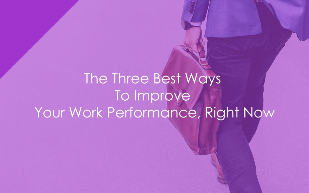 The Three Best Ways To Improve Your Work Performance, Right Now