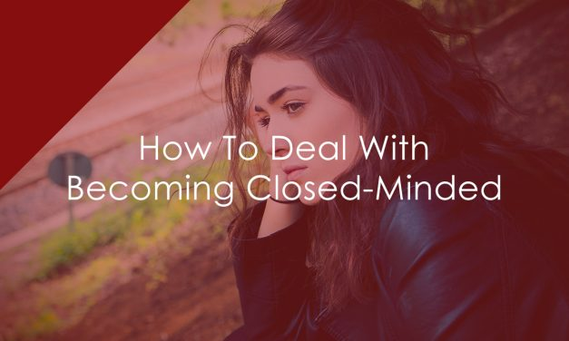 How To Deal With Becoming Closed-Minded