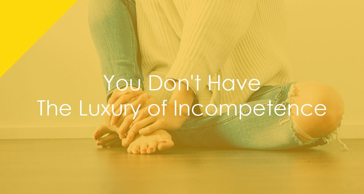 You Don't Have The Luxury of Incompetence