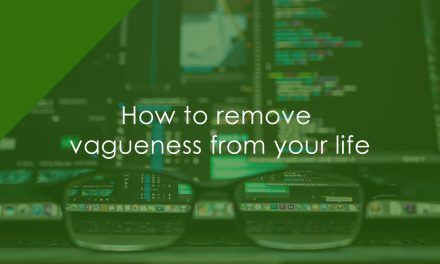 How to remove vagueness from your life