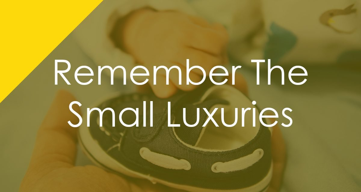 Remember The Small Luxuries