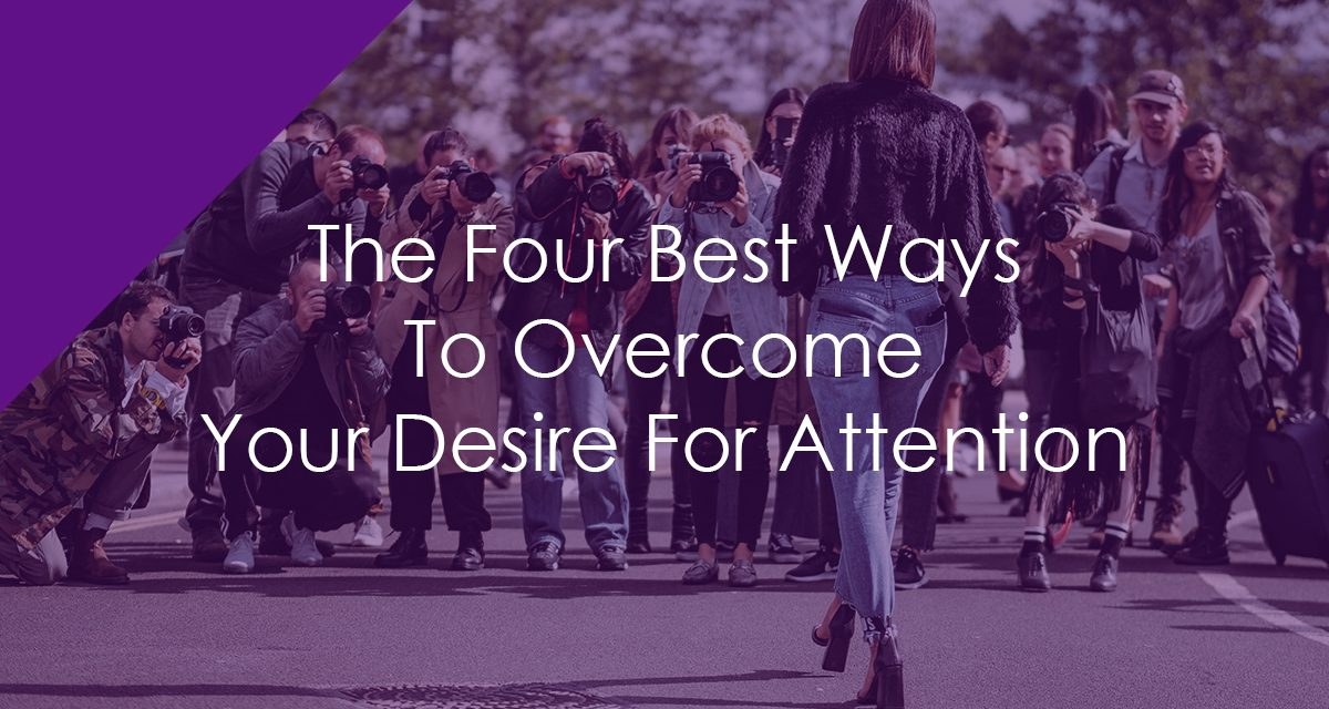 The Four Best Ways To Overcome Your Desire For Attention