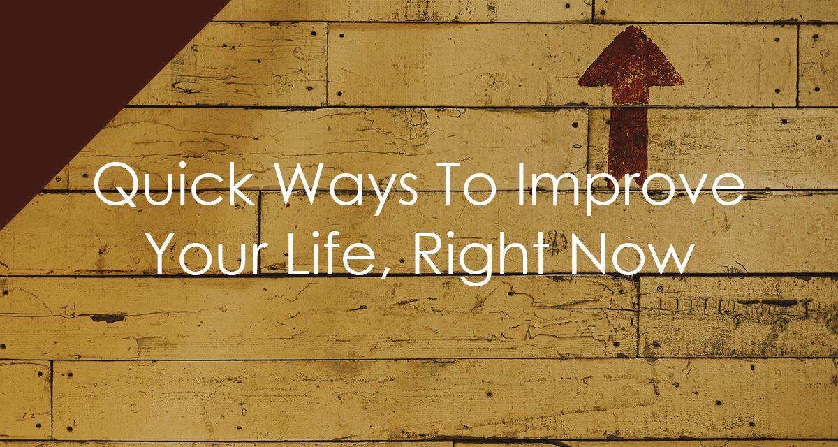 Three Quick Ways To Improve Your Life Right Now