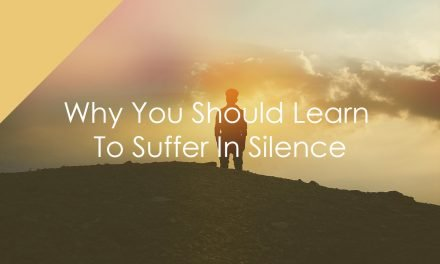 Why You Should Learn To Suffer In Silence