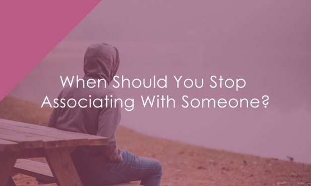 When Should You Stop Associating With Someone?