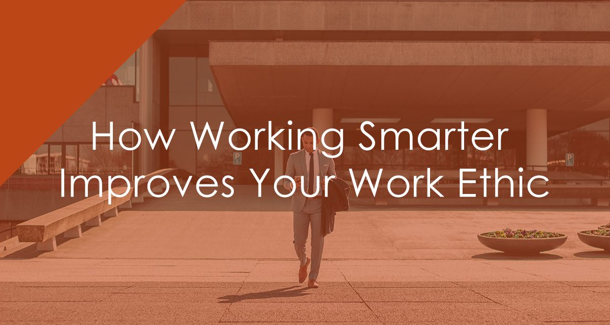 How Working Smarter Improves Your Work Ethic