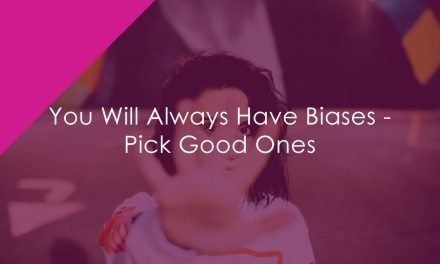 You Will Always Have Biases – Pick Good Ones