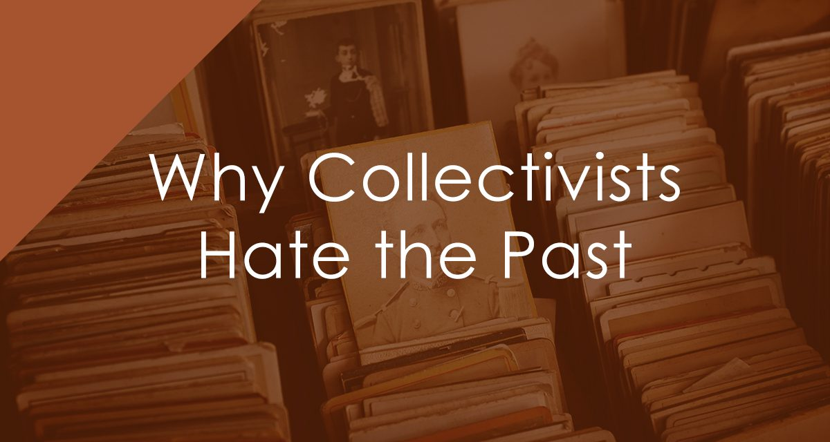 The Three Reasons Collectivists Hate the Past