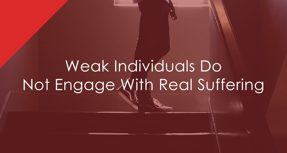 Weak Individuals Do Not Engage With Real Suffering