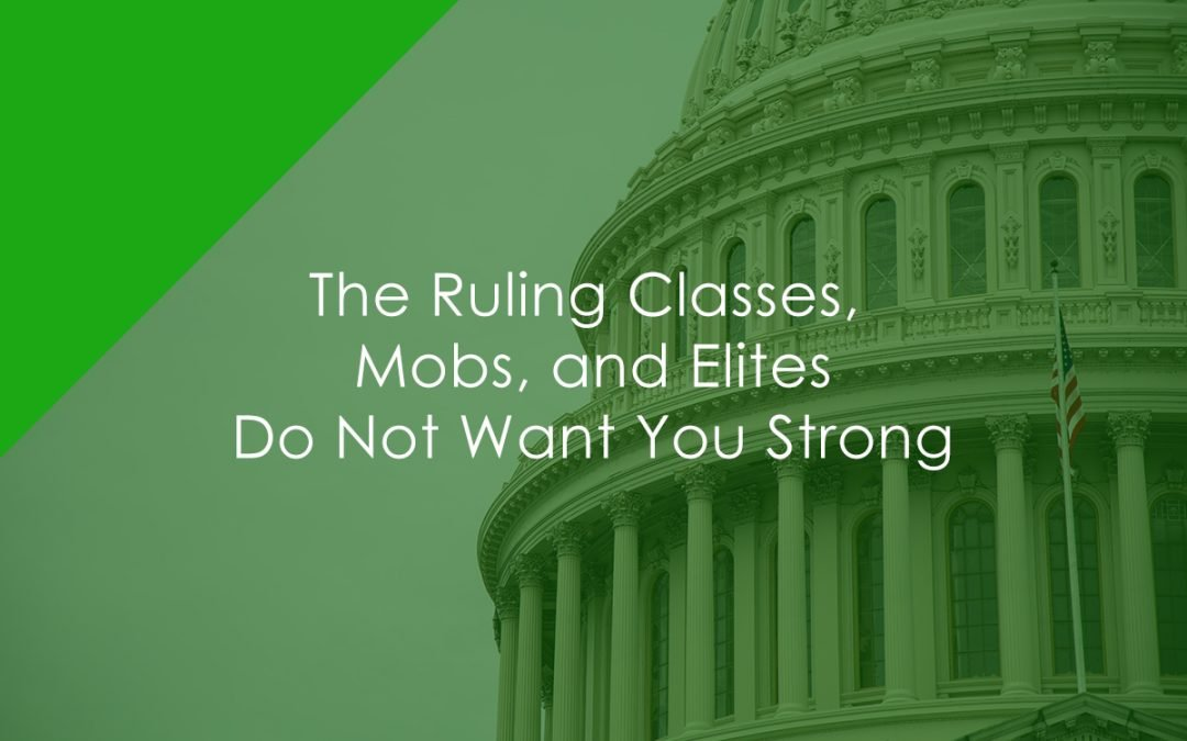 The Ruling Classes, Mobs, and Elites Do Not Want You Strong